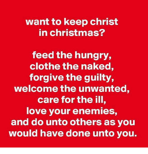 Christmas, Hungry, and Love: want to keep christ  in christmas?  feed the hungry,  clothe the naked,  forgive the guilty,  welcome the unwanted,  care for the ill,  love your enemies,  and do unto others as you  would have done unto you.