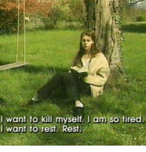 Rest, Restful, and Tiredness: want to kill myself I am so tired  I want to rest Rest