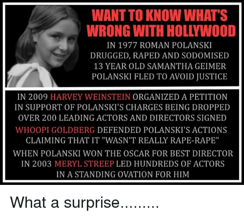 "Bailey Jay, Memes, and Whoopi Goldberg: WANT TO KNOW WHAT'S  WRONG WITH HOLLYWOOD  IN 1977 ROMAN POLANSKI  DRUGGED, RAPED AND SODOMISED  13 YEAR OLD SAMANTHA GEIMER  POLANSKI FLED TO AVOID JUSTICE  IN 2009 HARVEY WEINSTEIN ORGANIZED A PETITION  IN SUPPORT OF POLANSKI'S CHARGES BEING DROPPED  OVER 200 LEADING ACTORS AND DIRECTORS SIGNED  WHOOPI GOLDBERG DEFENDED POLANSKI'S ACTIONS  CLAIMING THAT IT ""WASN'T REALLY RAPE-RAPE""  WHEN POLANSKI WON THE OSCAR FOR BEST DIRECTOR  IN 2003 MERYL STREEP LED HUNDREDS OF ACTORS  IN A STANDING OVATION FOR HIM What a surprise........."