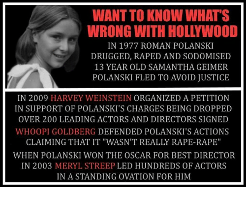 "Bailey Jay, Memes, and Whoopi Goldberg: WANT TO KNOW WHAT'S  WRONG WITH HOLLYWOOD  IN 1977 ROMAN POLANSKI  DRUGGED, RAPED AND SODOMISED  13 YEAR OLD SAMANTHA GEIMER  POLANSKI FLED TO AVOID JUSTICE  IN 2009 HARVEY WEINSTEIN ORGANIZED A PETITION  IN SUPPORT OF POLANSKI'S CHARGES BEING DROPPED  OVER 200 LEADING ACTORS AND DIRECTORS SIGNED  WHOOPI GOLDBERG DEFENDED POLANSKI'S ACTIONS  CLAIMING THAT IT ""WASN'T REALLY RAPE-RAPE""  WHEN POLANSKI WON THE OSCAR FOR BEST DIRECTOR  IN 2003 MERYL STREEP LED HUNDREDS OF ACTORS  IN A STANDING OVATION FOR HIM"