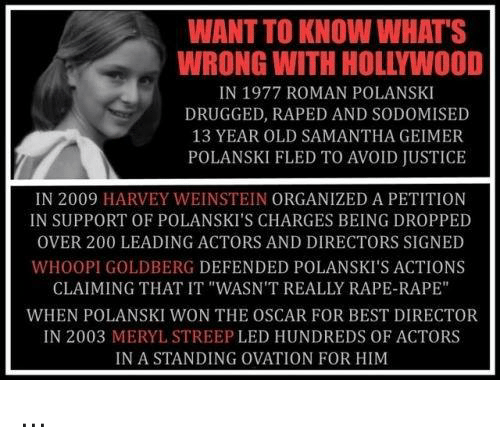 """polanski: WANT TO KNOW WHAT'S  WRONG WITH HOLLYWOOD  IN 1977 ROMAN POLANSKI  DRUGGED, RAPED AND SODOMISED  13 YEAR OLD SAMANTHA GEIMER  POLANSKI FLED TO AVOID JUSTICE  IN 2009 HARVEY WEINSTEIN ORGANIZED A PETITION  IN SUPPORT OF POLANSKI'S CHARGES BEING DROPPED  OVER 200 LEADING ACTORS AND DIRECTORS SIGNED  WHOOPI GOLDBERG DEFENDED POLANSKI'S ACTIONS  CLAIMING THAT IT """"WASN'T REALLY RAPE-RAPE""""  WHEN POLANSKI WON THE OSCAR FOR BEST DIRECTOR  IN 2003 MERYL STREEP LED HUNDREDS OF ACTORS  IN A STANDING OVATION FOR HIM ..."""