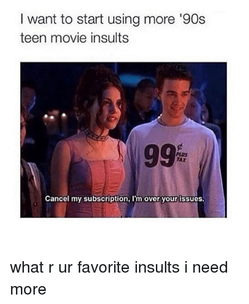 Subscripter: want to start using more '90s  teen movie insults  Cancel my subscription, l'm over your issues. what r ur favorite insults i need more