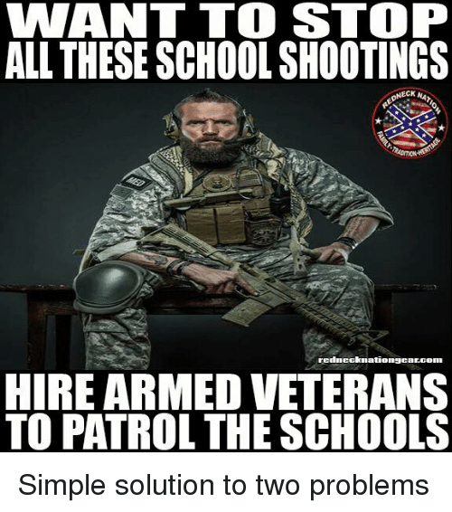 Memes, School, and 🤖: WANT TO STOP  ALL THESE SCHOOL SHOOTINGS  ECK  rednecknationgearcom  HIRE ARMED VETERANS  TO PATROL THE SCHOOLS Simple solution to two problems
