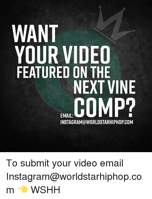 Memes, Worldstarhiphop, and 🤖: WANT  YOUR VIDEO  FEATURED ON THE  NEXT VINE  COMP?  EMAIL:  INSTAGRAMCa WORLDSTARHIPHOPCOM To submit your video email Instagram@worldstarhiphop.com 👈 WSHH