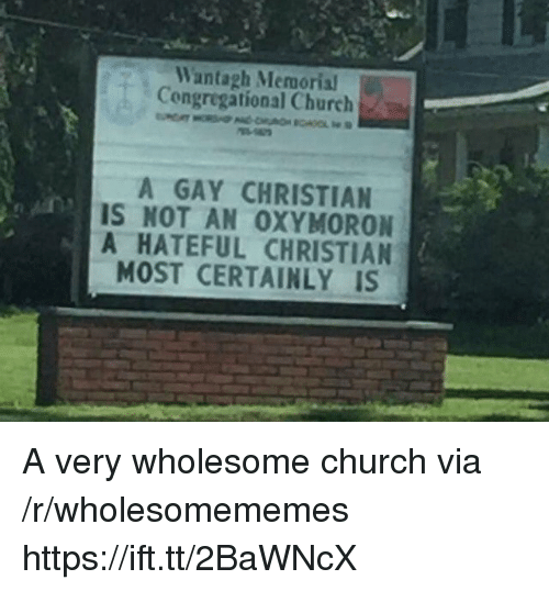 Church, Wholesome, and Gay: Wantagh Memoria  Congregational Church  A GAY CHRISTIAN  IS NOT AN 0XYMORON  A HATEFUL CHRISTIAN  MOST CERTAINLY IS A very wholesome church via /r/wholesomememes https://ift.tt/2BaWNcX