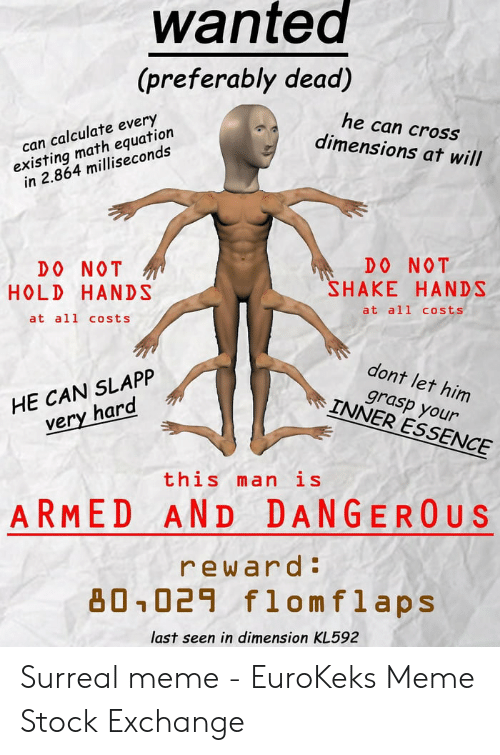 Eurokeks: wantea  (preferably dead)  he can cross  dimensions at will  existing math equation  in 2.864 milliseconds  can calculate every  DO NOT  HAKE HANDS  DO NOT  HOLD HANDS  at all costs  at all costs  dont let him  HE CAN SLAPP  very hard  grasp your  INNER ESSENCE  this man is  ARMED AND DANGER0 US  reward:  凸0-029 flomflaps  last seen in dimension KL592 Surreal meme - EuroKeks Meme Stock Exchange
