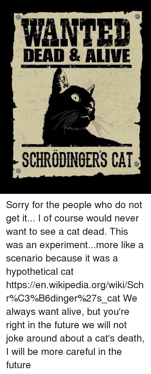Alive, Memes, and Wikipedia: WANTED  DEAD & ALIVE  SCHRODINGERS CAT Sorry for the people who do not get it... I of course would never want to see a cat dead. This was an experiment...more like a scenario because it was a hypothetical cat https://en.wikipedia.org/wiki/Schr%C3%B6dinger%27s_cat We always want alive, but you're right in the future we will not joke around about a cat's death, I will be more careful in the future