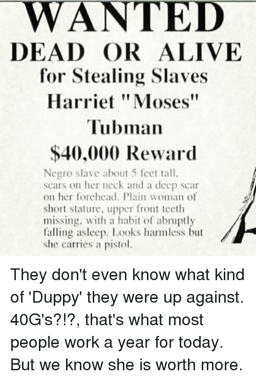 "Memes, Moses, and 🤖: WANTED  DEAD for Stealing Slaves  Harriet ""Moses""  Tubman  $40,000 Reward  Negro slave about 5 feet tall,  scars on her neck and a deep scar  on her forehead. Plain woman of  short stature, upper front teeth  missing, with a habit of abruptly  falling asleep. Looks harmless but  she carries a pistol. They don't even know what kind of 'Duppy' they were up against. 40G's?!?, that's what most people work a year for today. But we know she is worth more."