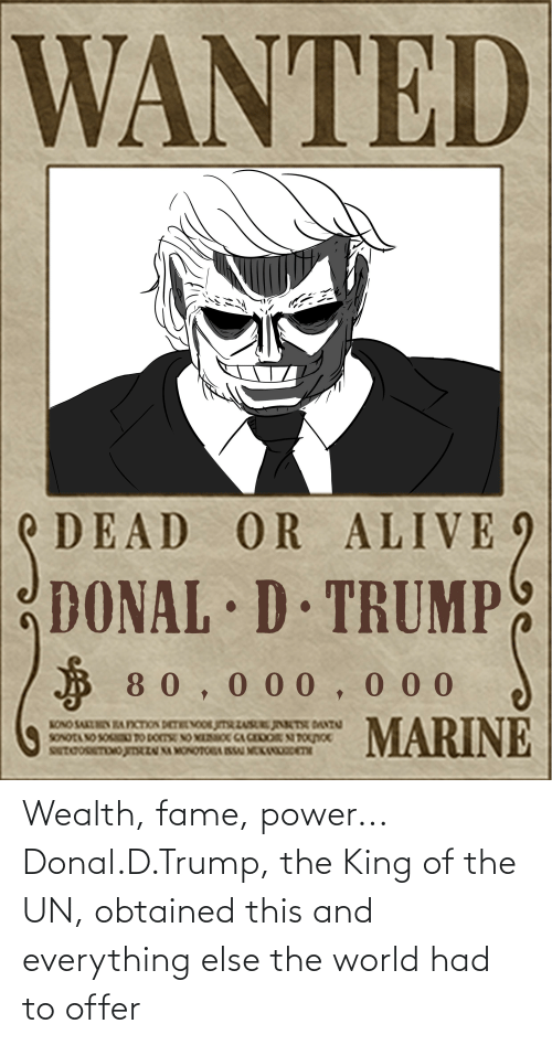 Donal D Trump: WANTED  DEAD OR ALIVE  DONAL D TRUMP  B 80,000,0 00  MARINE  NONO SAKUHIN AFICTION DETHENOOR JITRZU T DANT  SONOTANO SOSOT0 DOTSE NO MOC CA CEDOR NTOnoc  SUTCORETOO JTZU NA MONOTORGISSU MEK eTH Wealth, fame, power... Donal.D.Trump, the King of the UN, obtained this and everything else the world had to offer