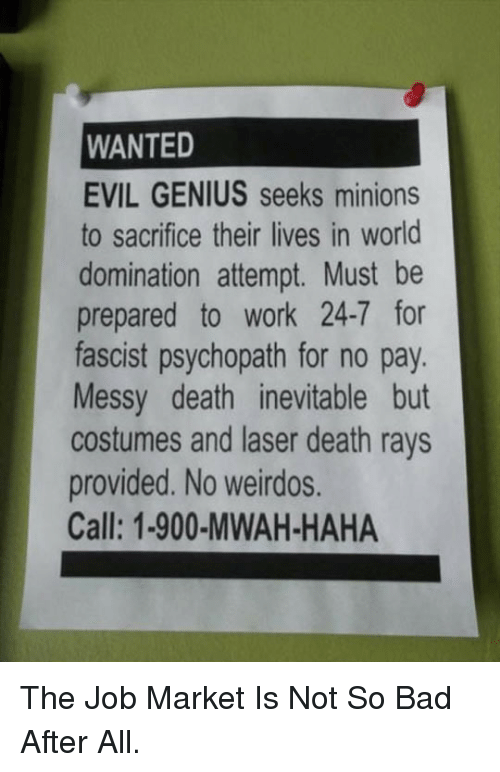 evil genius: WANTED  EVIL GENIUS seeks minions  to sacrifice their lives in world  domination attempt. Must be  prepared to work 24-7 for  fascist psychopath for no pay  Messy death inevitable but  costumes and laser death rays  provided. No weirdos.  Call: 1-900-MWAH-HAHA <p>The Job Market Is Not So Bad After All.</p>