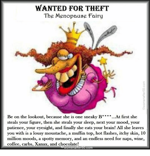 Memes, Mood, and Wine: WANTED FOR THEFT  The Menopause Fairy  Be on the lookout, because she is one sneaky B ** *...At first she  steals your figure, then she steals your sleep, next your mood, your  patience, your eyesight, and finally she eats your brain! All she leaves  you with is a lousy moustache, a muffin top, hot flashes, itchy skin, 10  million moods, a spotty memory, and an endless need for naps, wine,  coffee, carbs, Xanax, and chocolate!