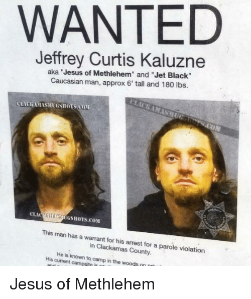 """Caucasian: WANTED  Jeffrey Curtis Kaluzne  aka Jesus of Methlehem"""" and """"Jet Black""""  Caucasian man, approx 6' tall and 180 lbs.  LACKAMASMUGSHOTS COM  ASAUGSHOTS.COM  This man has a warrant for his arrest for a parole violation  in Clackamas County.  His current campsite in  to  camp in the woods Jesus of Methlehem"""