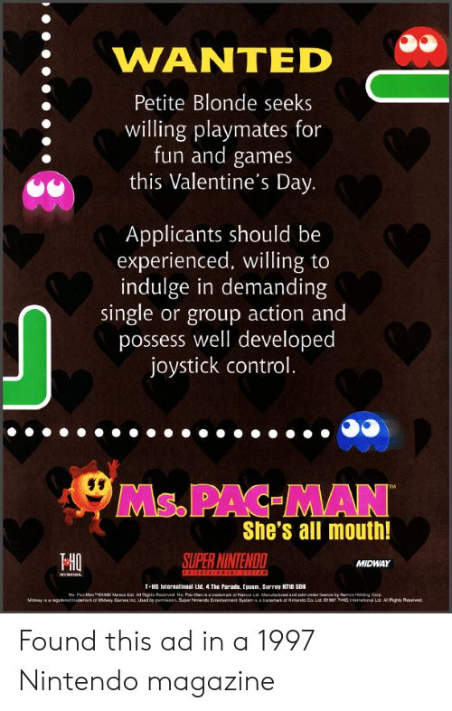 midway: WANTED  Petite Blonde seeks  willing playmates for  fun and games  this Valentine's Day.  Applicants should be  experienced, willing to  indulge in demanding  single or group action and  possess well developed  joystick control.  Ms.PAC MAN  She's all mouth!  HO  SUPER NINTENDO  MIDWAY  T-HO International Lud, 4 The Parate, Epsom. Surrey KT18 5DH Found this ad in a 1997 Nintendo magazine