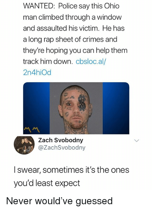 Rap Sheet: WANTED: Police say this Ohic  man climbed through a windovw  and assaulted his victim. He has  a long rap sheet of crimes and  they're hoping you can help them  track him down. cbsloc.al/  2n4hiOd  Zach Svobodny  @ZachSvobodny  I swear, sometimes it's the ones  you'd least expect Never would've guessed