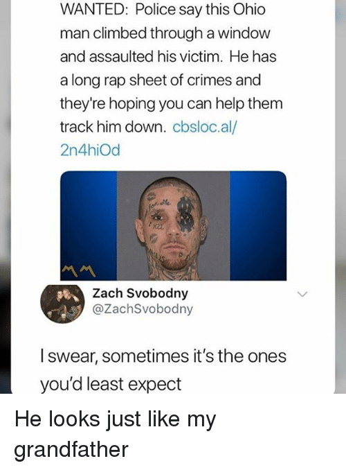 Rap Sheet: WANTED: Police say this Ohic  man climbed through a window  and assaulted his victim. He has  a long rap sheet of crimes and  they're hoping you can help them  track him down. cbsloc.al/  2n4hiOd  Zach Svobodny  @ZachSvobodny  l swear, sometimes it's the ones  you'd least expect He looks just like my grandfather