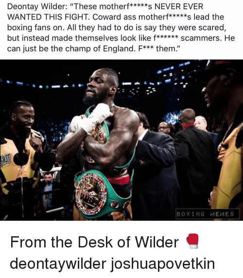 "Ass, Boxing, and England: WANTED THIS FIGHT. Coward ass motherf*****s lead the  boxing fans on. All they had to do is say they were scared  but instead made themselves look like f******scammers. He  can just be the champ of England. F*** them.""  BOXING MEMES From the Desk of Wilder 🥊 deontaywilder joshuapovetkin"