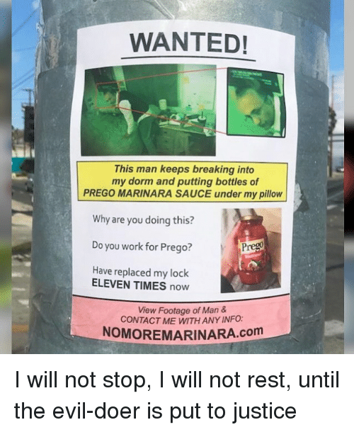 Memes, Work, and Justice: WANTED!  This man keeps breaking into  my dorm and putting bottles of  PREGO MARINARA SAUCE under my pillow  Why are you doing this?  Do you work for Prego?  Have replaced my lock  ELEVEN TIMES now  View Footage of Man &  CONTACT ME WITH ANY INFO:  NOMOREMARINARA.com I will not stop, I will not rest, until the evil-doer is put to justice
