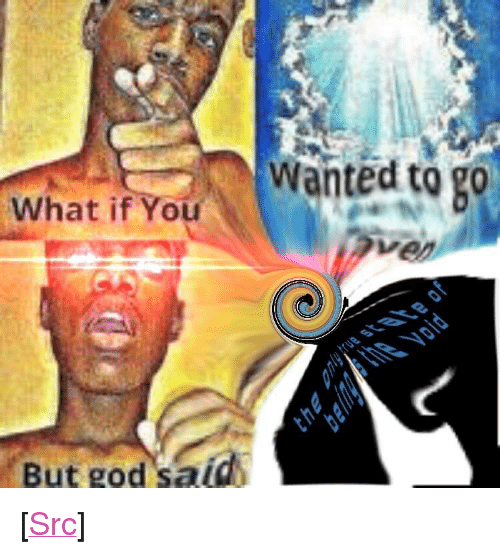 """Envelops: Wanted to g0  What if You  But god said <p>[<a href=""""https://www.reddit.com/r/surrealmemes/comments/8jg0v8/the_void_envelops_all_eternity/"""">Src</a>]</p>"""