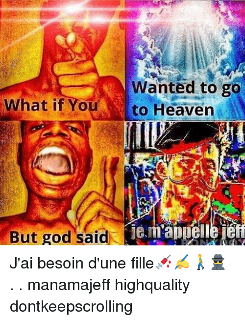 God, Heaven, and Memes: Wanted to go  What if You to Heaven  But god said J'ai besoin d'une fille💉✍🚶🕵 . . manamajeff highquality dontkeepscrolling