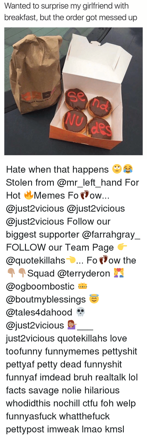 Hot Memes: Wanted to surprise my girlfriend with  breakfast, but the order got messed up Hate when that happens 🙄😂 Stolen from @mr_left_hand For Hot 🔥Memes Fo👣ow... @just2vicious @just2vicious @just2vicious Follow our biggest supporter @farrahgray_ FOLLOW our Team Page 👉 @quotekillahs👈... Fo👣ow the 👇🏽👇🏽Squad @terryderon 💑 @ogboombostic 👑 @boutmyblessings 😇 @tales4dahood 💀 @just2vicious 💁🏽___ just2vicious quotekillahs love toofunny funnymemes pettyshit pettyaf petty dead funnyshit funnyaf imdead bruh realtalk lol facts savage nolie hilarious whodidthis nochill ctfu foh welp funnyasfuck whatthefuck pettypost imweak lmao kmsl