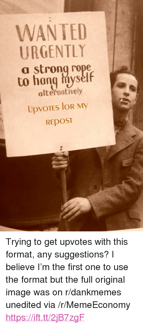 """Image, Strong, and Wanted: WANTED  URGENTLY  a strong rope  to hang hiyself  alternatively  REposT <p>Trying to get upvotes with this format, any suggestions? I believe I'm the first one to use the format but the full original image was on r/dankmemes unedited via /r/MemeEconomy <a href=""""https://ift.tt/2jB7zgF"""">https://ift.tt/2jB7zgF</a></p>"""