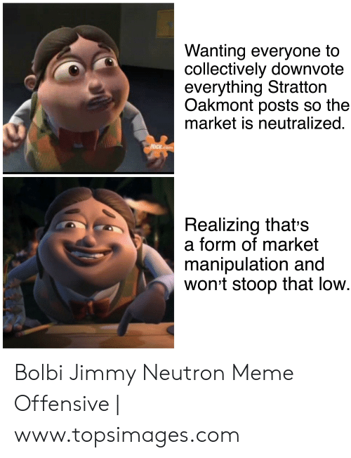 Jimmy Neutron Meme: Wanting everyone to  collectively downvote  everything Stratton  Oakmont posts so the  market is neutralized.  NICK.com  Realizing thats  a form of market  manipulation and  wont stoop that low. Bolbi Jimmy Neutron Meme Offensive | www.topsimages.com