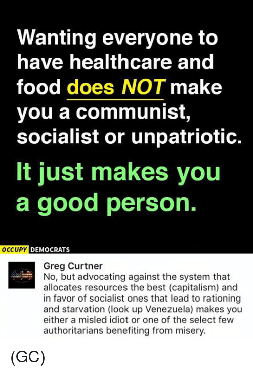 Food, Memes, and Best: Wanting everyone to  have healthcare and  food does NOT make  you a communist,  socialist or unpatriotic.  It just makes you  a good person.  OCCUPY DEMOCRATS  Greg Curtner  No, but advocating against the system that  allocates resources the best (capitalism) and  in favor of socialist ones that lead to rationing  and starvation (look up Venezuela) makes you  either a misled idiot or one of the select few  authoritarians benefiting from misery. (GC)