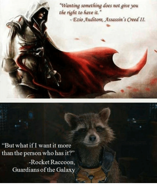 """assassin creed: """"Wanting something does not give you  the right to have it.  Ezio Auditore Assassin's Creed IL  """"But what if I want it more  than the person who has it?""""  Rocket Raccoon,  Guardians of the Galaxy"""