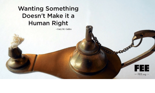 Galles: Wanting Something  Doesn't Make it a  Human Right  Gary M. Galles  FEE  - FEE.org