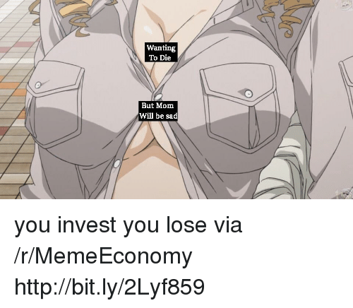Wanting To Die: Wanting  To Die  But Mom  Will be sad you invest you lose via /r/MemeEconomy http://bit.ly/2Lyf859