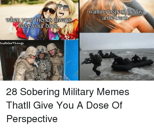 Military Memes: wanting to spend the day  at the beach  hen your friends alwayS  have your back  ustWarThings 28 Sobering Military Memes Thatll Give You A Dose Of Perspective