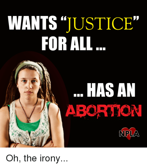 Oh The Irony: WANTS  JUSTICE  FOR ALL  HASAN  ABORTION  N PLA Oh, the irony...