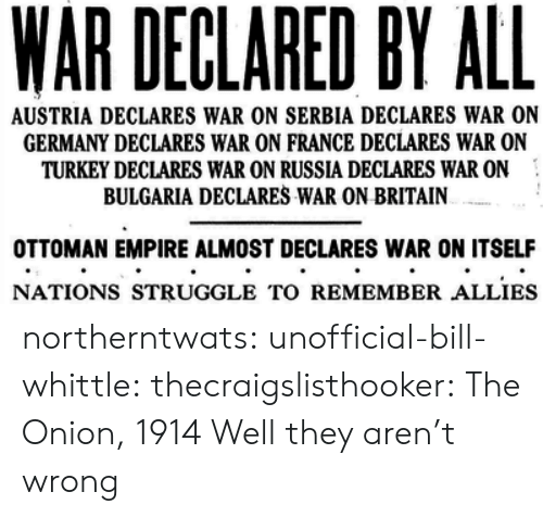 Bulgaria: WAR DECLARED BY ALL  AUSTRIA DECLARES WAR ON SERBIA DECLARES WAR ON  GERMANY DECLARES WAR ON FRANCE DECLARES WAR ON  TURKEY DECLARES WAR ON RUSSIA DECLARES WAR ON  BULGARIA DECLARES WAR ON BRITAIN  OTTOMAN EMPIRE ALMOST DECLARES WAR ON ITSELF  NATIONS STRUGGLE TO REMEMBER ALLIES northerntwats: unofficial-bill-whittle:  thecraigslisthooker: The Onion, 1914 Well they aren't wrong