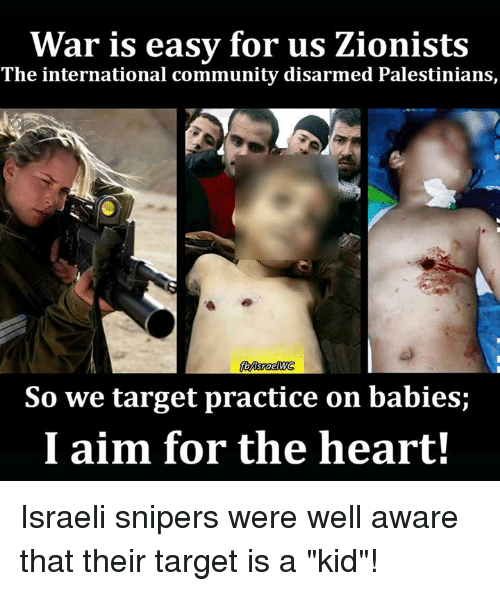 "Community, Memes, and Target: War is easy for us Zionists  The international community disarmed Palestinians,  So we target practice on babies;  I aim for the heart! Israeli snipers were well aware that their target is a ""kid""!"