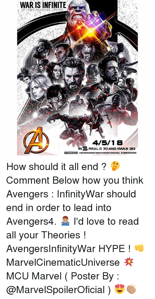 posterized: WAR IS INFINITE  4/5/18  IN 3D,REALD 3DAND IMAx ac  IN 3D,REALD 3DAND IMAx 3D How should it all end ? 🤔 Comment Below how you think Avengers : InfinityWar should end in order to lead into Avengers4. 🤷🏽‍♂️ I'd love to read all your Theories ! AvengersInfinityWar HYPE ! 👊 MarvelCinematicUniverse 💥 MCU Marvel ( Poster By : @MarvelSpoilerOficial ) 😍👏🏽