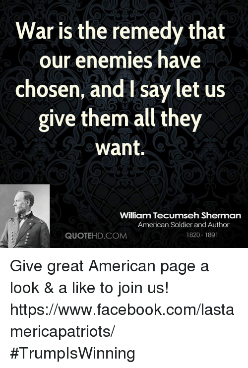 William Tecumseh Sherman: War is the remedy that  our enemies have  chosen, and I say let us  give them all they  want.  William Tecumseh Sherman  American Soldier and Author  1820-1891  QUOTEHD.COM Give great American page a look & a like to join us! https://www.facebook.com/lastamericapatriots/ #TrumpIsWinning
