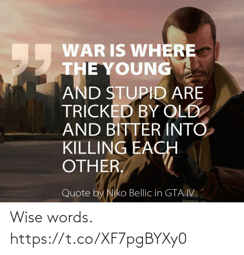 niko bellic: WAR IS WHERE  THE YOUNG  95  AND STUPID ARE  TRÍCKED BY OLD  AND BITTER INTO  KILLING EACH  OTHER.  Quote by Niko Bellic in GTA IV Wise words. https://t.co/XF7pgBYXy0