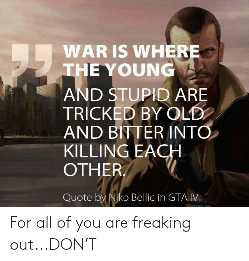 niko bellic: WAR IS WHERE  THE YOUNG  95  AND STUPID ARE  TRICKED BY OLD  AND BITTER INTO  KILLING EACH  OTHER.  Quote by Niko Bellic in GTA IV For all of you are freaking out...DON'T