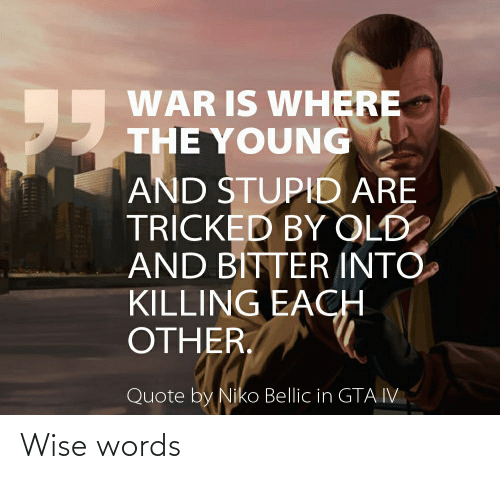 niko bellic: WAR IS WHERE  THE YOUNG  95  AND STUPID ARE  TRICKED BY OLD  AND BITTER INTO  KILLING EACH  OTHER.  Quote by Niko Bellic in GTA IV Wise words