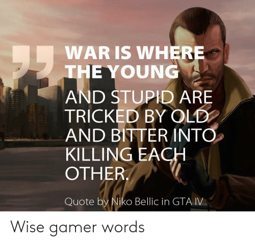 niko bellic: WAR IS WHERE  THE YOUNG  AND STUPID ARE  TRÍCKED BY OLD  AND BITTER INTO  KILLING EACH  OTHER.  55  Quote by Niko Bellic in GTA IV Wise gamer words
