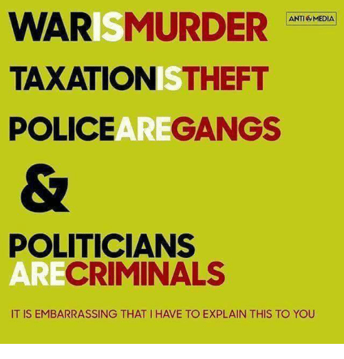 Anti Media: WAR  MURDER  ANTI MEDIA  TAXATION  THEFT  POLICE  GANGS  POLITICIANS  CRIMINALS  AR  IT IS EMBARRASSING THAT IHAVE TO EXPLAIN THIS TO YOU