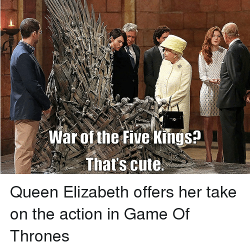 Game of Thrones: War of the Five Kings?  That's cute. Queen Elizabeth offers her take on the action in Game Of Thrones