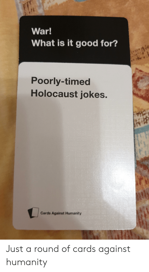 holocaust jokes: War!  What is it good for?  Poorly-timed  Holocaust jokes.  Cards Against Humanity Just a round of cards against humanity