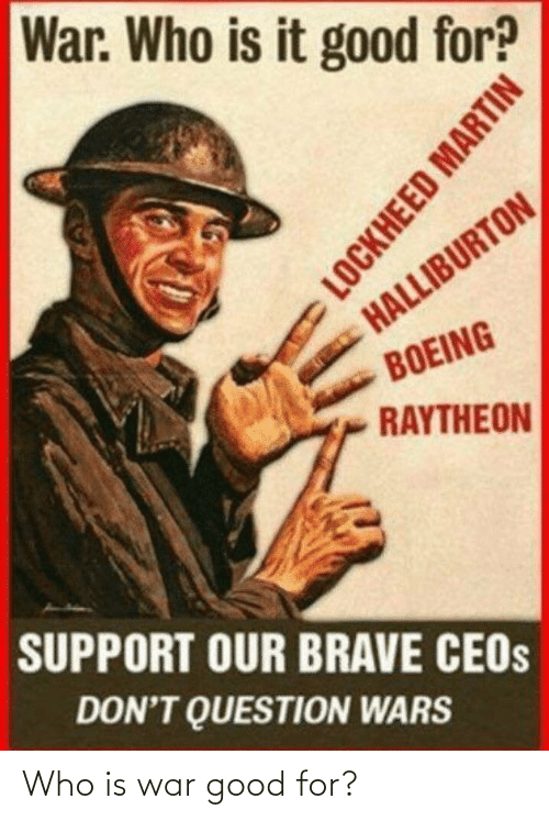 Brave: War. Who is it good for?  HALLIBURTON  BOEING  RAYTHEON  SUPPORT OUR BRAVE CEOS  DON'T QUESTION WARS  LOCKHEED MARTIN Who is war good for?