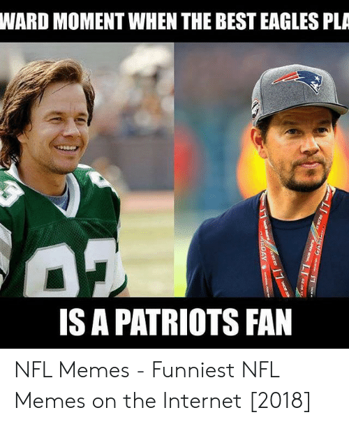 Pats Memes: WARD MOMENT WHEN THE BEST EAGLES PLA  IS A PATRIOTS FAN NFL Memes - Funniest NFL Memes on the Internet [2018]