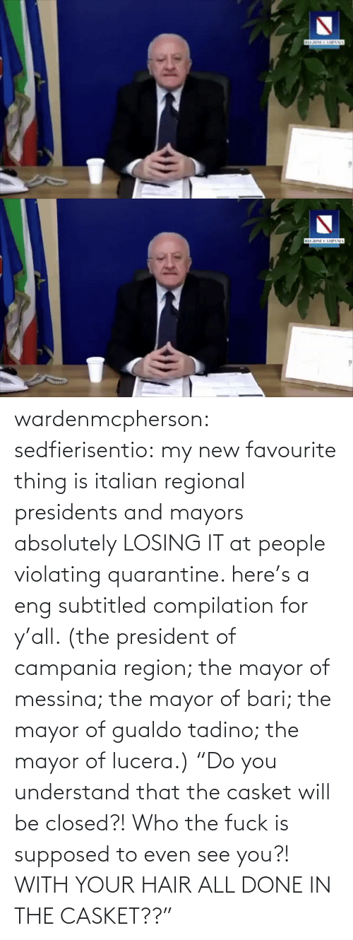 "Presidents: wardenmcpherson: sedfierisentio: my new favourite thing is italian regional presidents and mayors absolutely LOSING IT at people violating quarantine. here's a eng subtitled compilation for y'all. (the president of campania region; the mayor of messina; the mayor of bari; the mayor of gualdo tadino; the mayor of lucera.) ""Do you understand that the casket will be closed?! Who the fuck is supposed to even see you?! WITH YOUR HAIR ALL DONE IN THE CASKET??"""