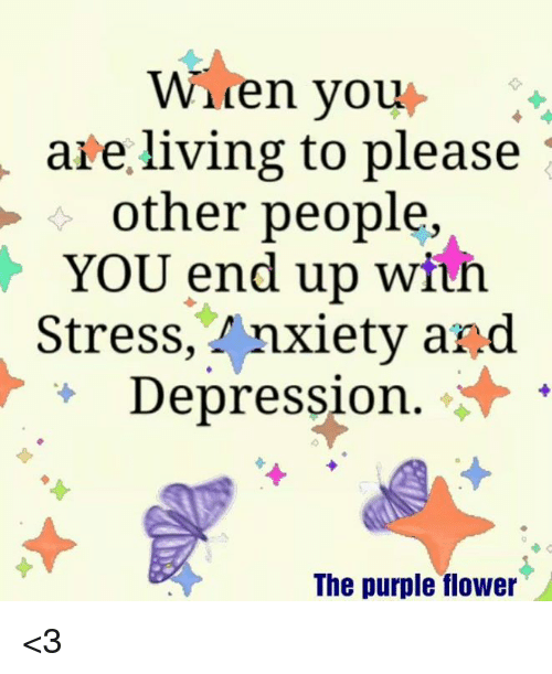 Memes, Anxiety, and Depression: Waren you  are living to please  other people,  YOU end up wiuh  Stress, Anxiety and  + Depression.  The purple flower <3
