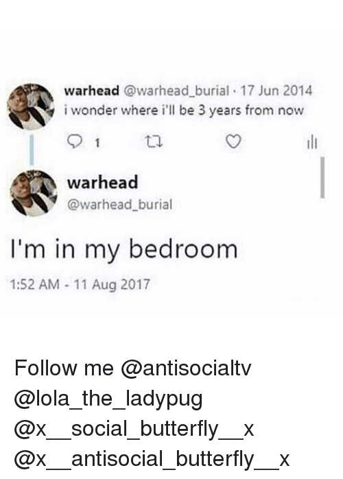 Memes, Butterfly, and Antisocial: warhead @warhead burial 17 Jun 2014  i wonder where i'll be 3 years from now  warhead  @warhead_burial  I'm in my bedroom  1:52 AM -11 Aug 2017 Follow me @antisocialtv @lola_the_ladypug @x__social_butterfly__x @x__antisocial_butterfly__x