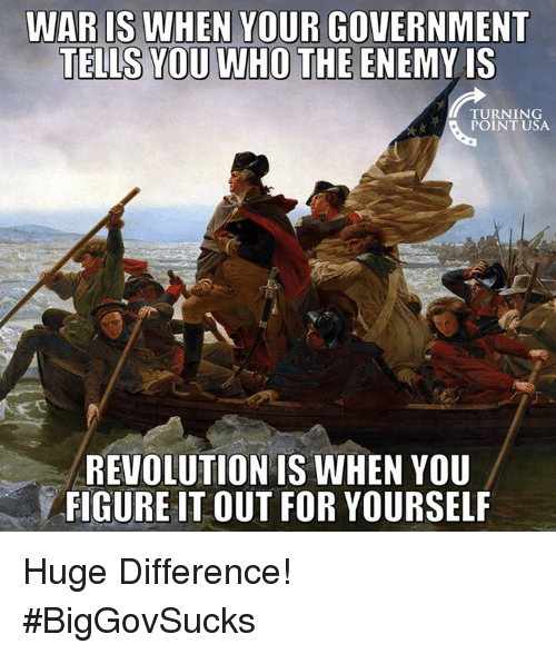 Memes, 🤖, and Usa: WARIS WHEN YOUR GOVERNMENT  TELLS YOU WHO THE ENEMY IS  TURNING  POINT USA.  REVOLUTION IS WHEN YOU  FIGURE IT OUT FOR YOURSELF Huge Difference! #BigGovSucks