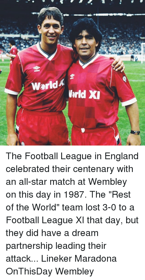 "A Dream, All Star, and England: Warld  hrld XI The Football League in England celebrated their centenary with an all-star match at Wembley on this day in 1987. The ""Rest of the World"" team lost 3-0 to a Football League XI that day, but they did have a dream partnership leading their attack... Lineker Maradona OnThisDay Wembley"